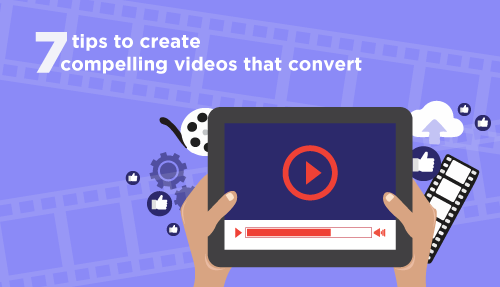 7 tips to create compelling videos that convert