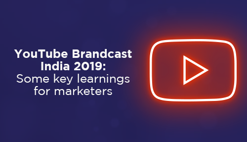 YouTube Brandcast India 2019 – Some key learnings for marketers