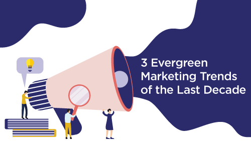 3 evergreen marketing trends of the last decade