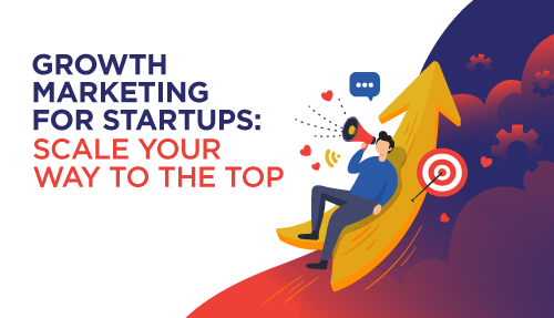 Growth Marketing for Startups: Scale Your Way to the Top