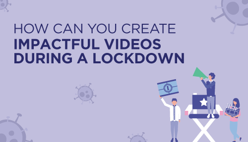 How can you create impactful videos during a lockdown