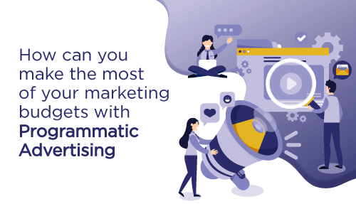 How can you make the most of your marketing budgets with Programmatic Advertising